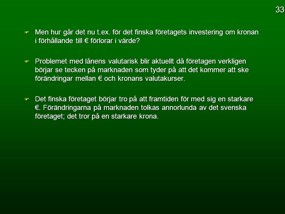 33 Men hur går det nu t.ex. för det finska företagets investering om kronan i förhållande till € förlorar i värde