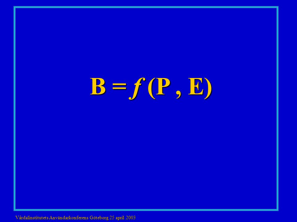 B = f (P , E) Vårdalinstitutets Användarkonferens Göteborg 25 april 2003