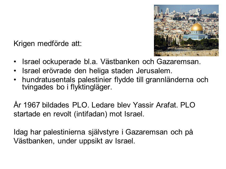 Krigen medförde att: Israel ockuperade bl.a. Västbanken och Gazaremsan. Israel erövrade den heliga staden Jerusalem.