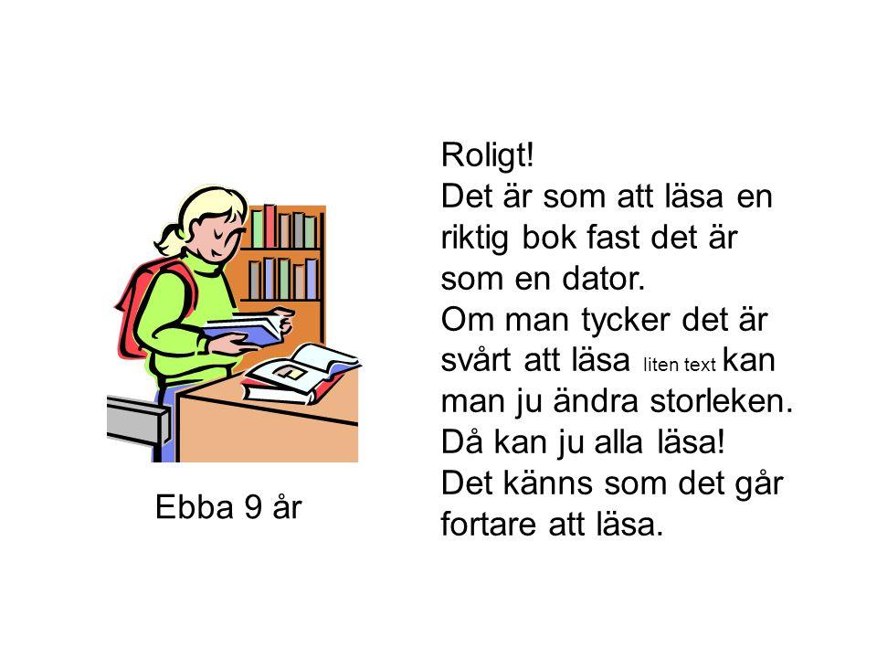 Roligt! Det är som att läsa en riktig bok fast det är som en dator. Om man tycker det är svårt att läsa liten text kan man ju ändra storleken.