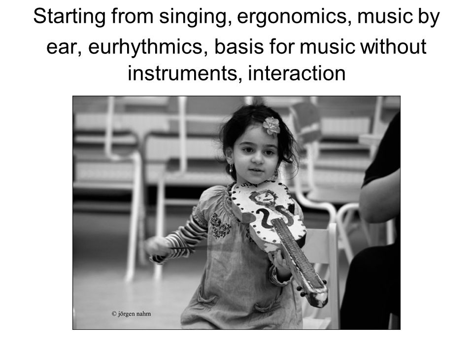 Starting from singing, ergonomics, music by ear, eurhythmics, basis for music without instruments, interaction