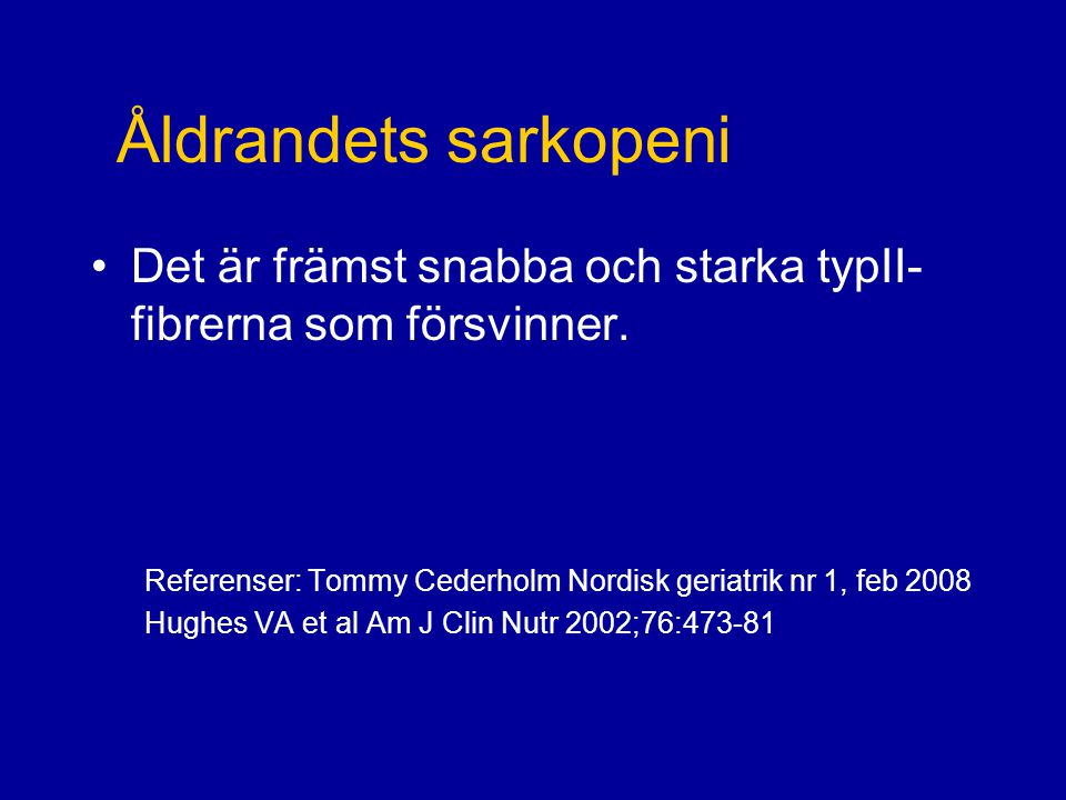 Åldrandets sarkopeni Det är främst snabba och starka typII-fibrerna som försvinner. Referenser: Tommy Cederholm Nordisk geriatrik nr 1, feb 2008.