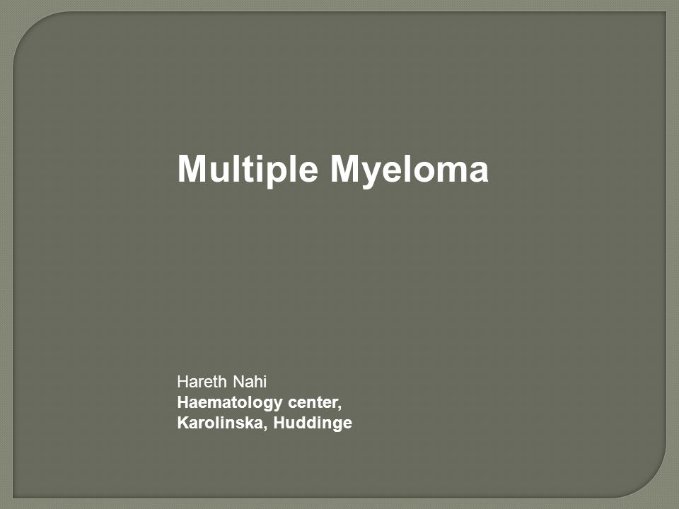 Multiple Myeloma Hareth Nahi Haematology center, Karolinska, Huddinge