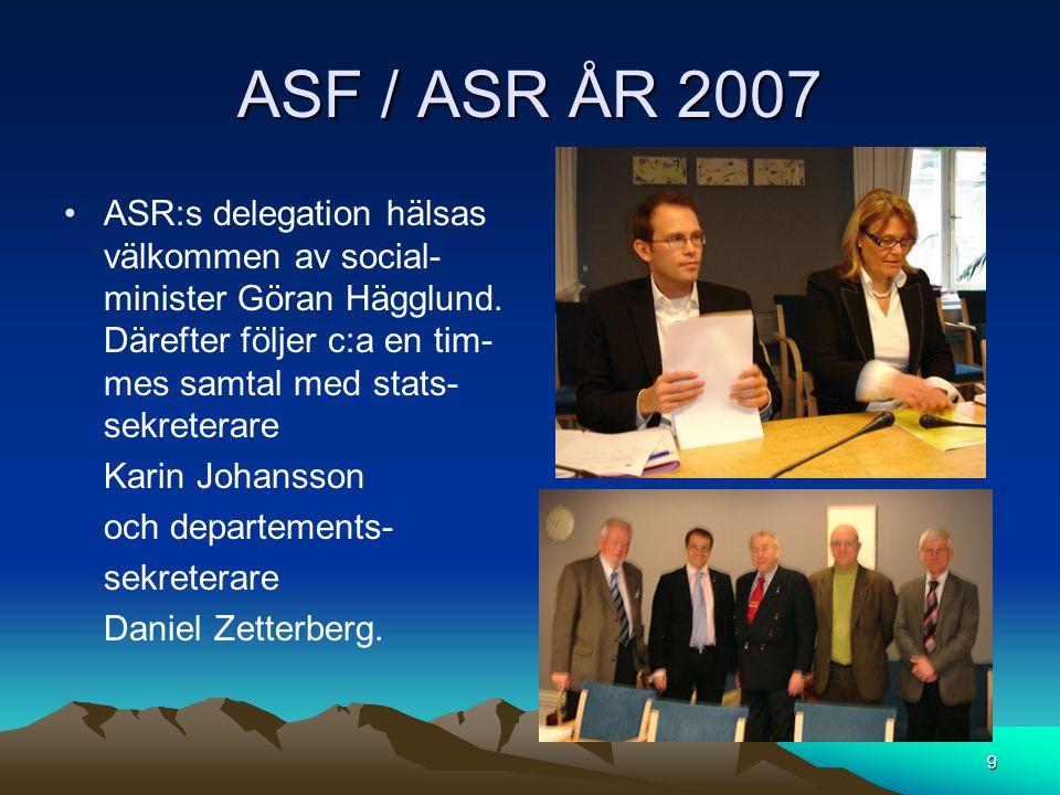 ASF / ASR ÅR 2007 ASR:s delegation hälsas välkommen av social-minister Göran Hägglund. Därefter följer c:a en tim-mes samtal med stats-sekreterare.