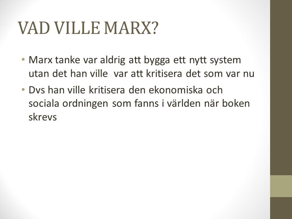VAD VILLE MARX Marx tanke var aldrig att bygga ett nytt system utan det han ville var att kritisera det som var nu.