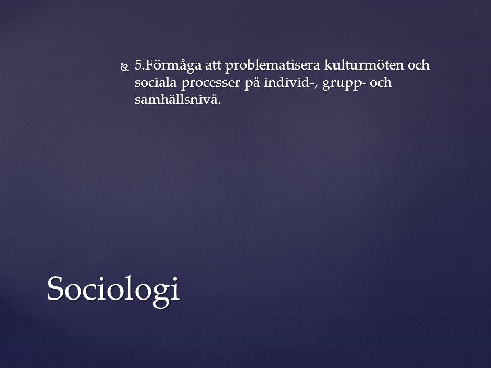 5.Förmåga att problematisera kulturmöten och sociala processer på individ-, grupp- och samhällsnivå.