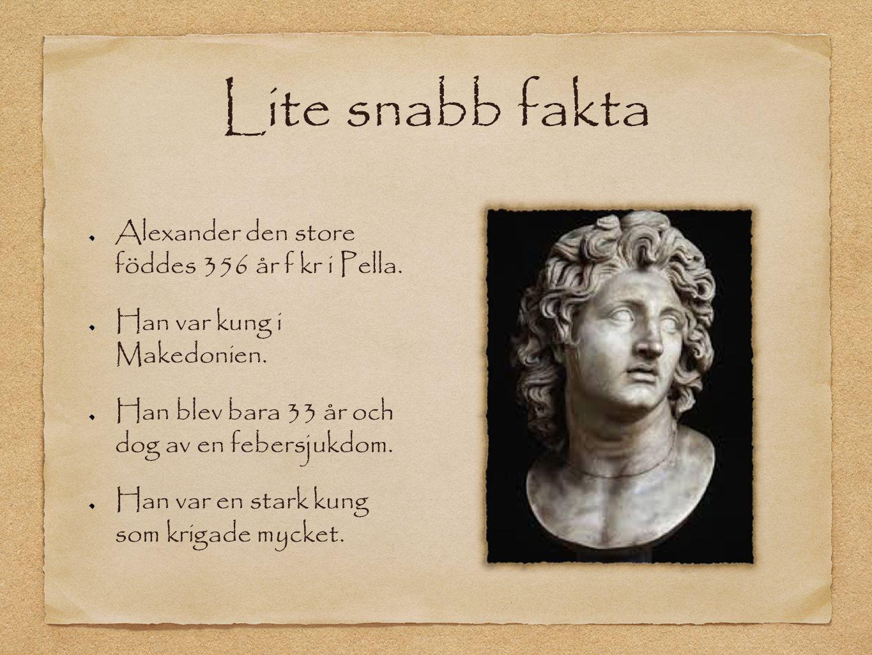Lite snabb fakta Alexander den store föddes 356 år f kr i Pella.