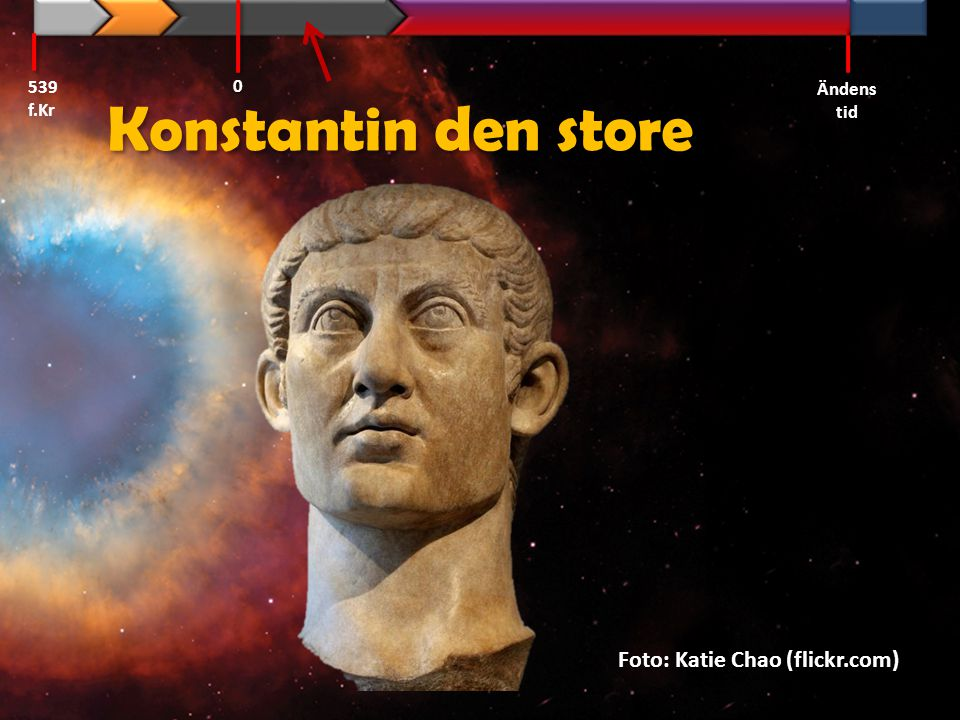 539 f.Kr Ändens tid Konstantin den store Foto: Katie Chao (flickr.com)