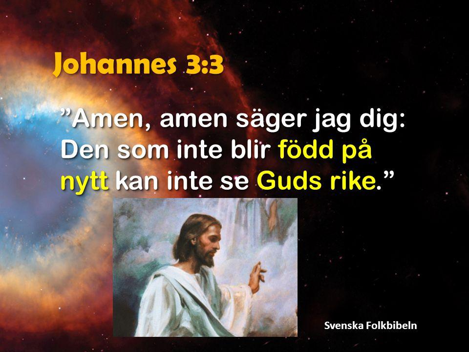 Johannes 3:3 Amen, amen säger jag dig: Den som inte blir född på nytt kan inte se Guds rike. Svenska Folkbibeln.
