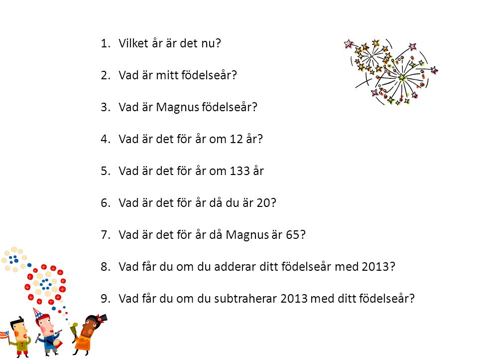 Vilket år är det nu Vad är mitt födelseår Vad är Magnus födelseår Vad är det för år om 12 år Vad är det för år om 133 år.