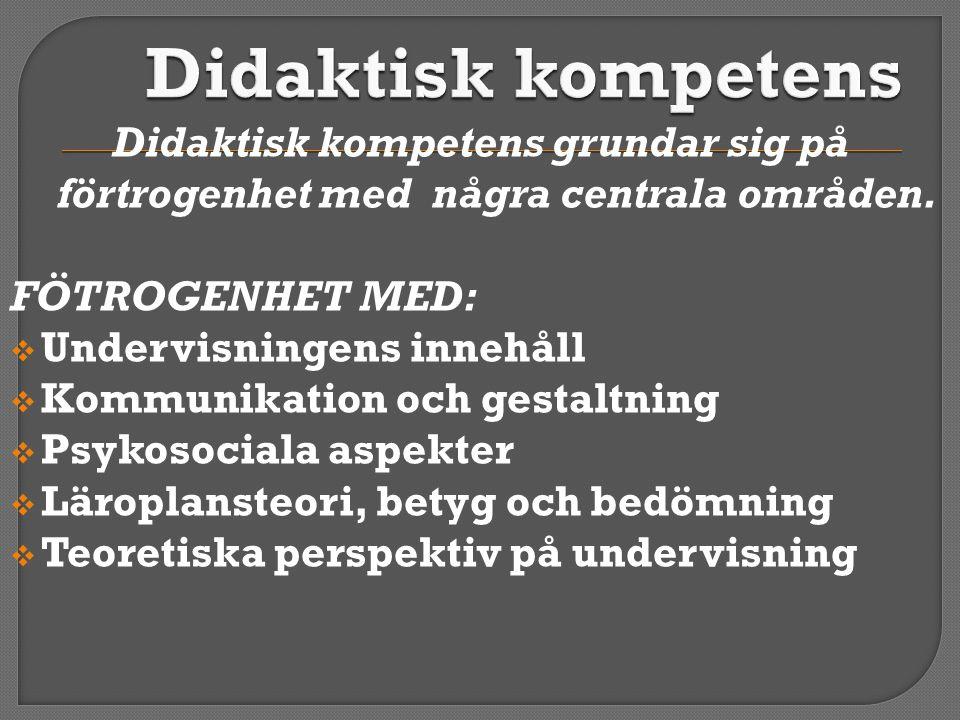 Didaktisk kompetens Didaktisk kompetens grundar sig på förtrogenhet med några centrala områden. FÖTROGENHET MED: