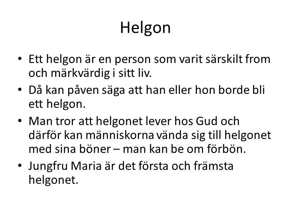 Helgon Ett helgon är en person som varit särskilt from och märkvärdig i sitt liv. Då kan påven säga att han eller hon borde bli ett helgon.