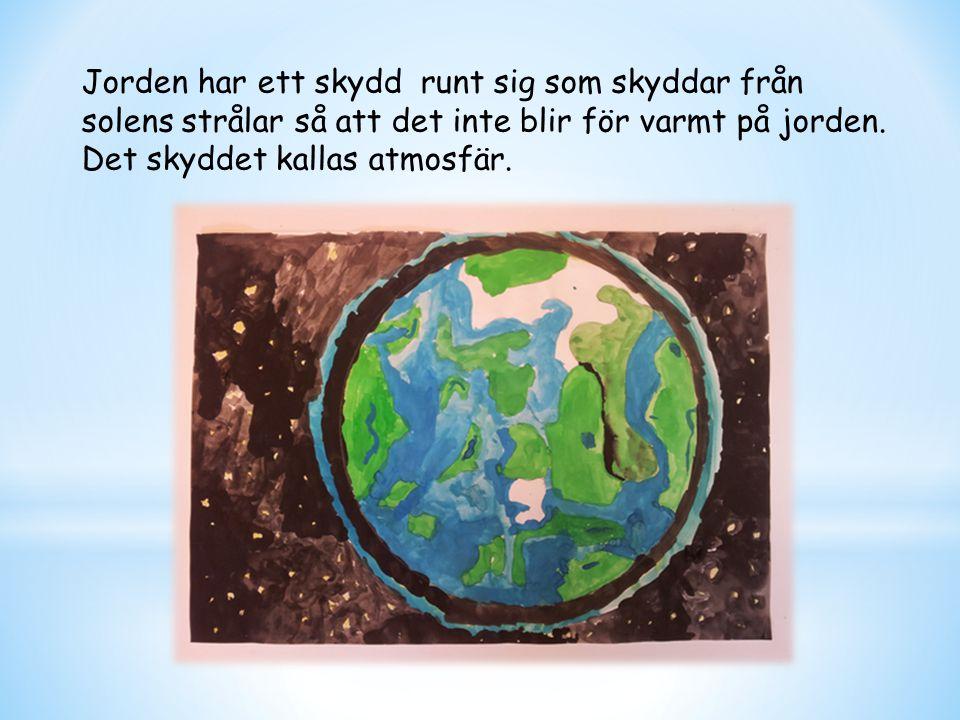 Jorden har ett skydd runt sig som skyddar från solens strålar så att det inte blir för varmt på jorden.