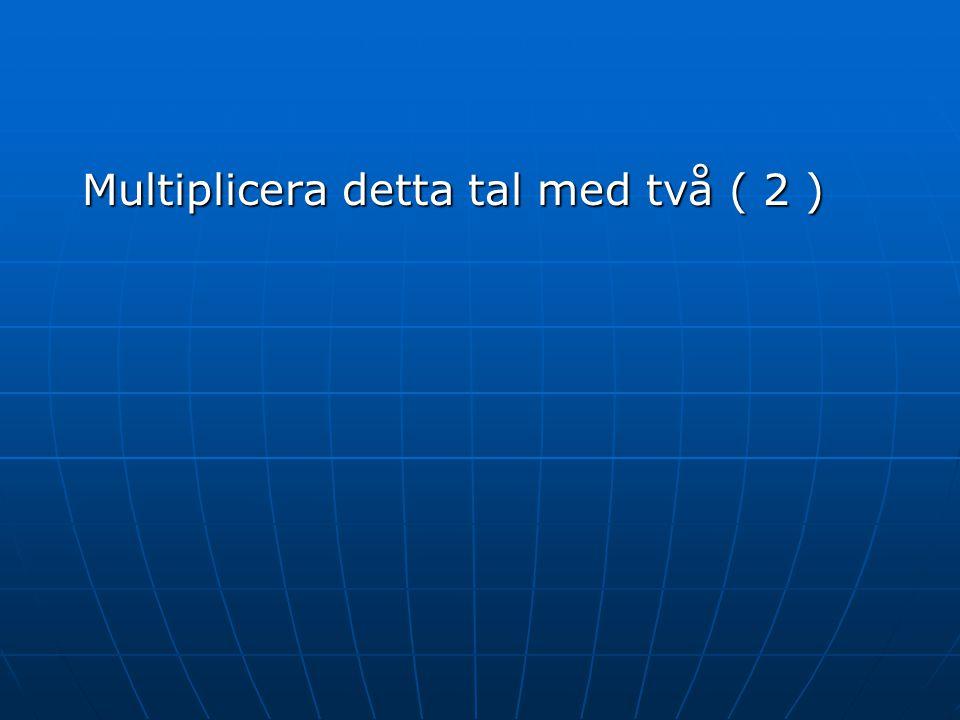 Multiplicera detta tal med två ( 2 )