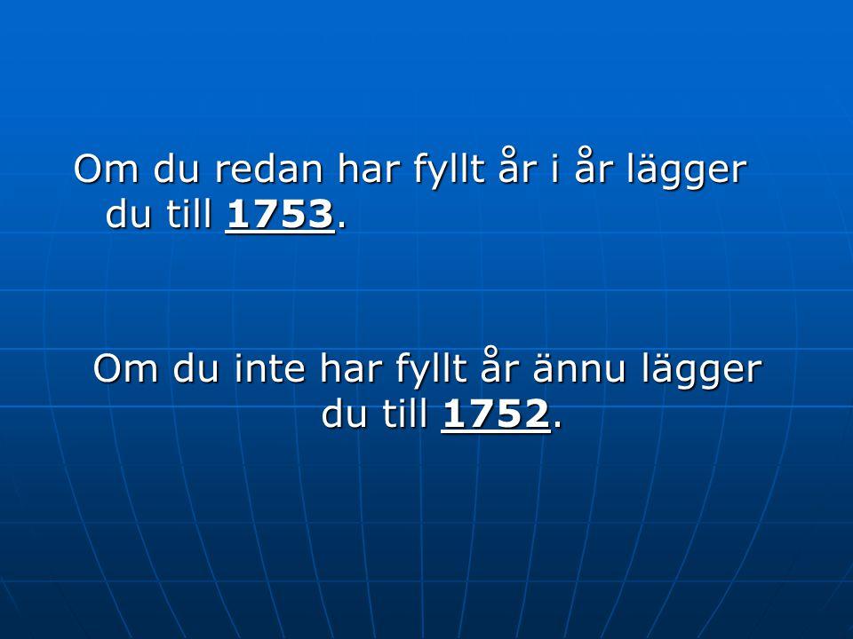 Om du inte har fyllt år ännu lägger du till 1752.