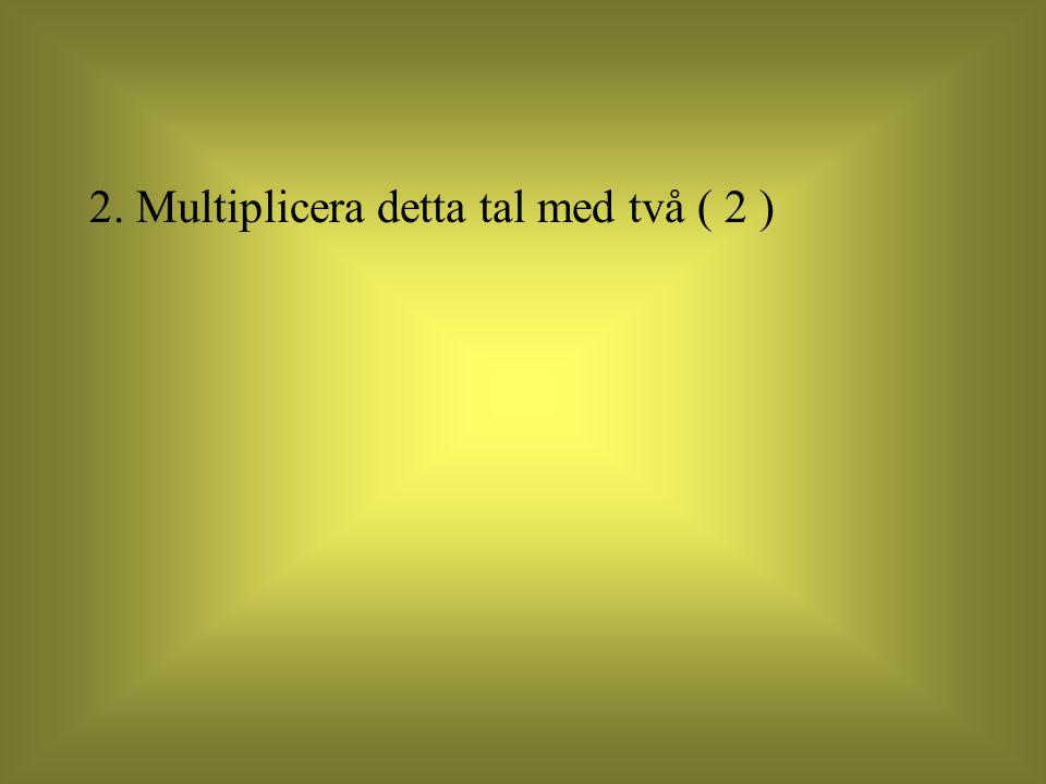 2. Multiplicera detta tal med två ( 2 )