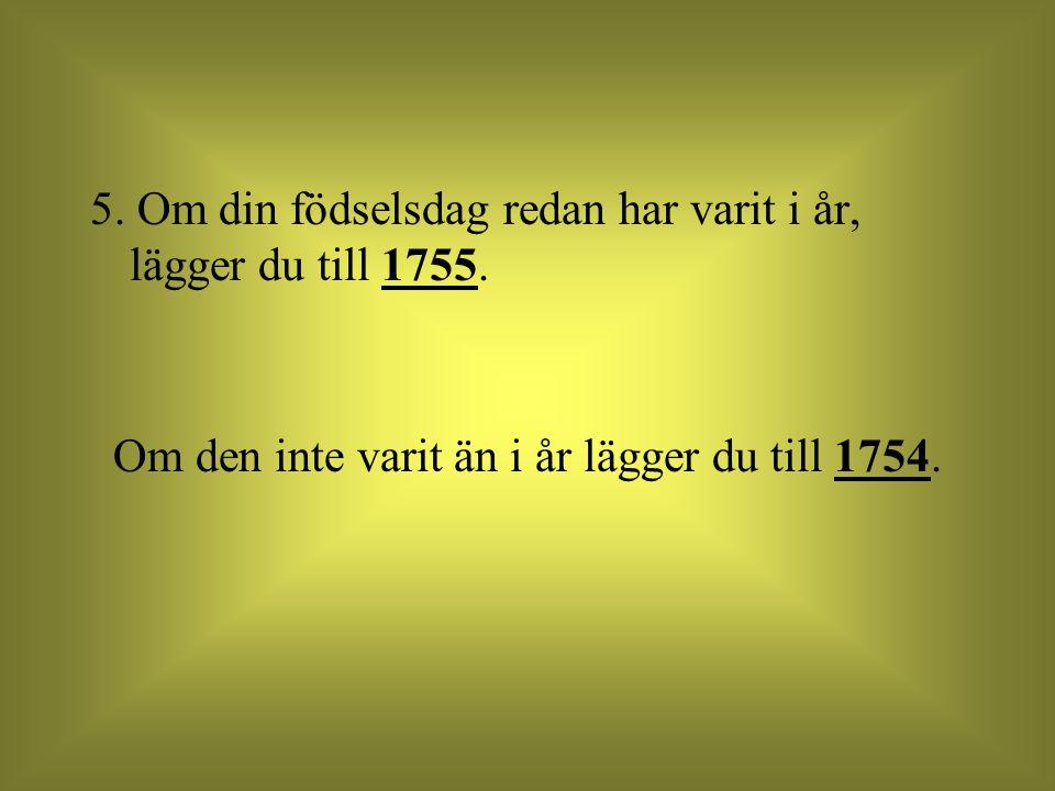 Om den inte varit än i år lägger du till 1754.
