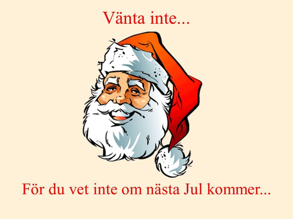 För du vet inte om nästa Jul kommer...