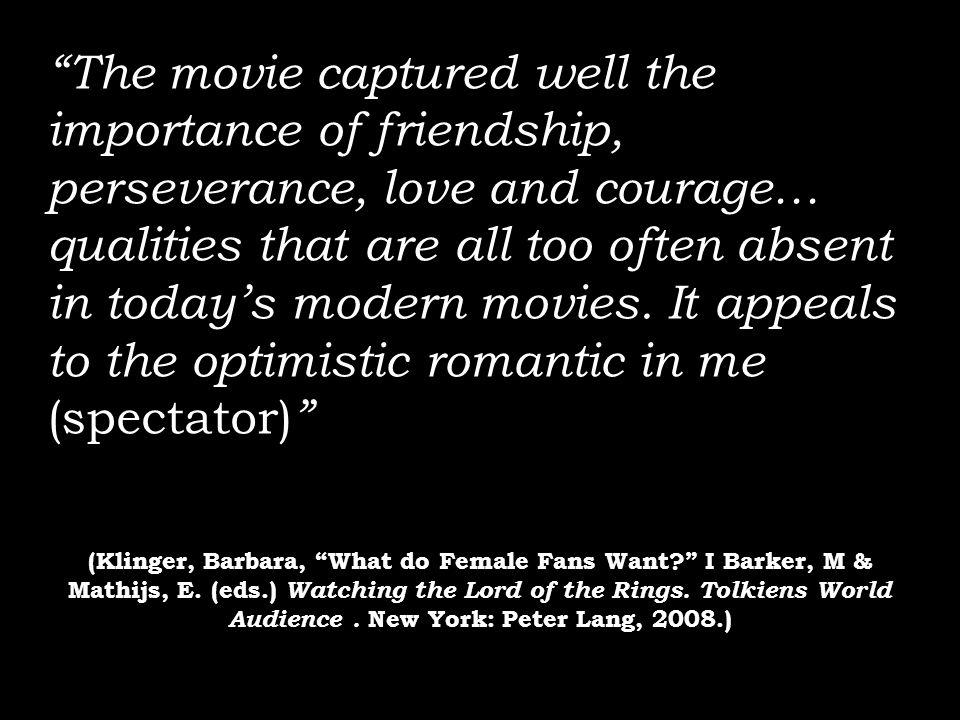 The movie captured well the importance of friendship, perseverance, love and courage… qualities that are all too often absent in today's modern movies. It appeals to the optimistic romantic in me (spectator)