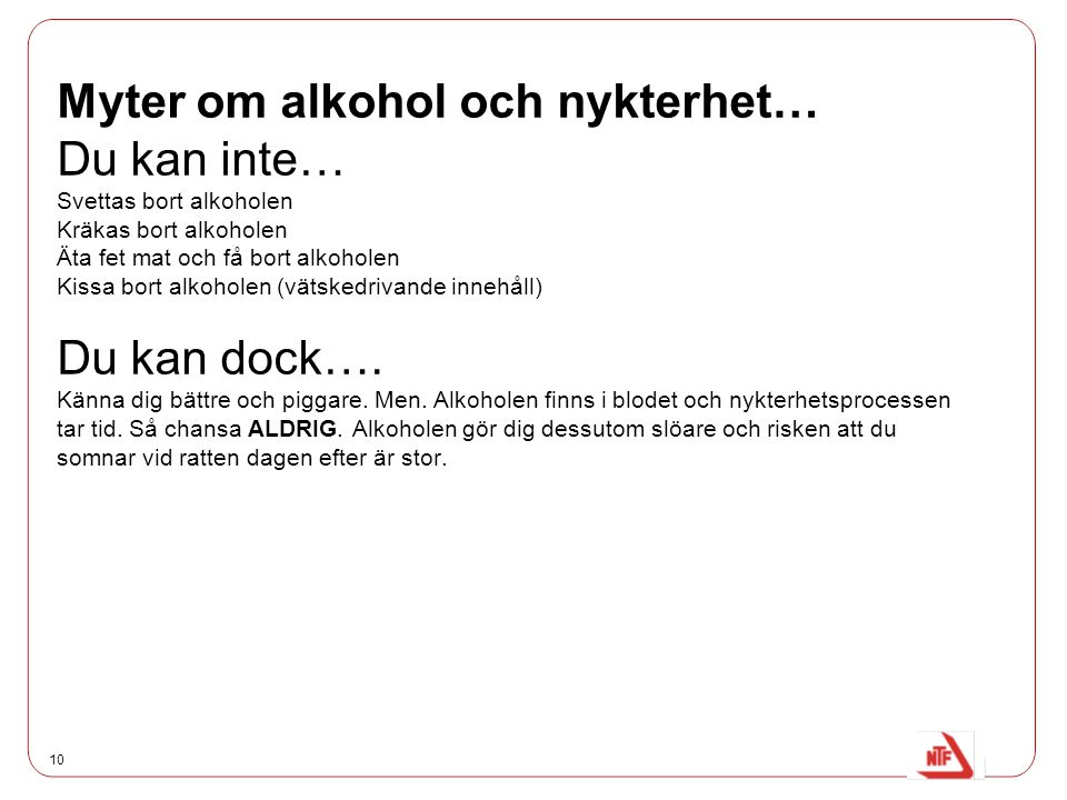 Myter om alkohol och nykterhet… Du kan inte… Svettas bort alkoholen Kräkas bort alkoholen Äta fet mat och få bort alkoholen Kissa bort alkoholen (vätskedrivande innehåll) Du kan dock….