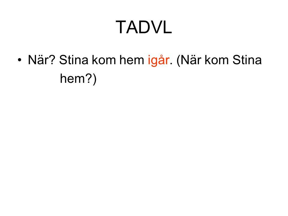 TADVL När Stina kom hem igår. (När kom Stina hem )