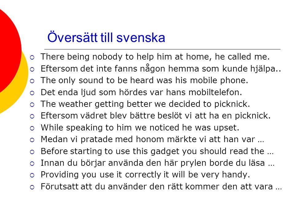 Översätt till svenska There being nobody to help him at home, he called me. Eftersom det inte fanns någon hemma som kunde hjälpa..