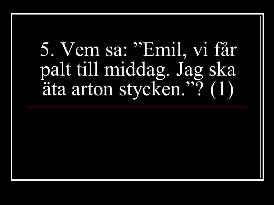 5. Vem sa: Emil, vi får palt till middag. Jag ska äta arton stycken. (1)