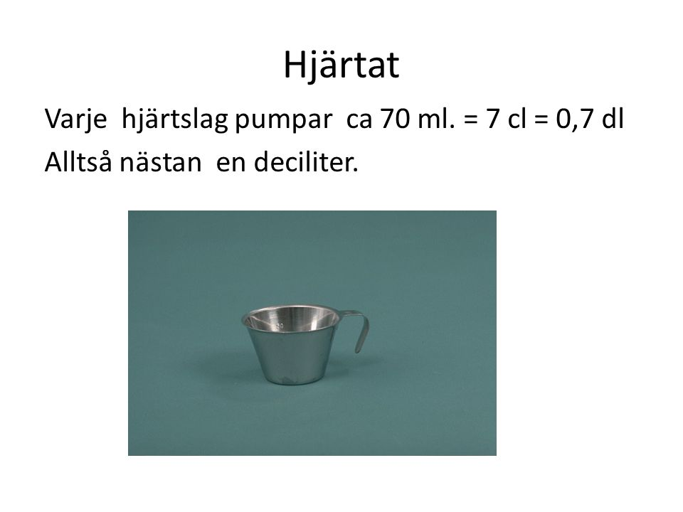 Hjärtat Varje hjärtslag pumpar ca 70 ml. = 7 cl = 0,7 dl Alltså nästan en deciliter.