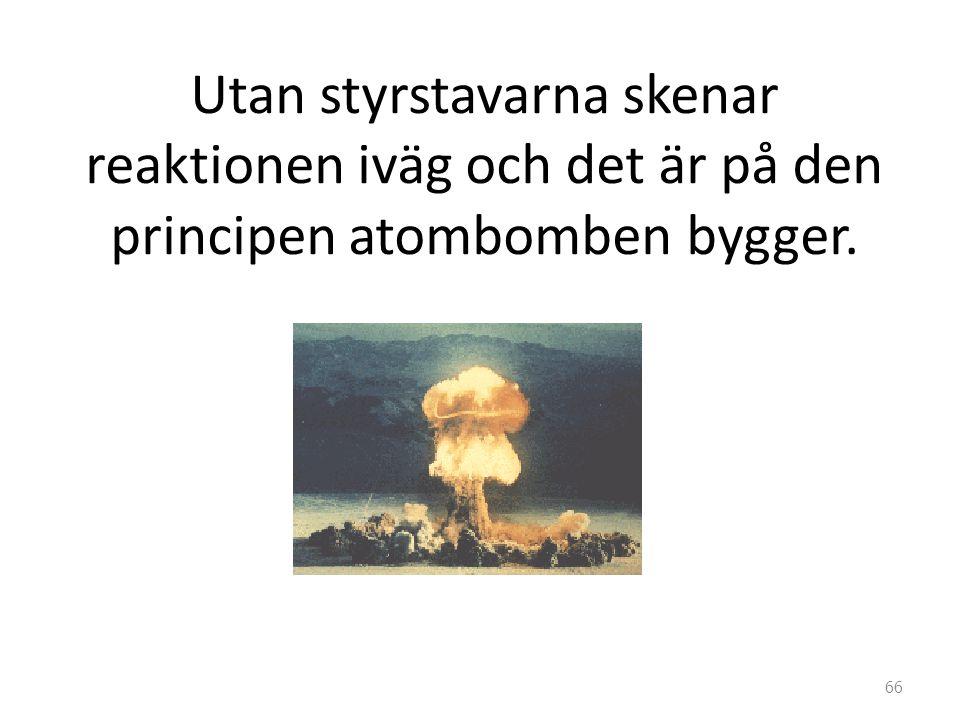 Utan styrstavarna skenar reaktionen iväg och det är på den principen atombomben bygger.
