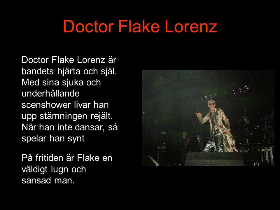 Doctor Flake Lorenz Doctor Flake Lorenz är bandets hjärta och själ. Med sina sjuka och underhållande scenshower livar han upp stämningen rejält.