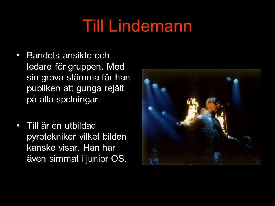 Till Lindemann Bandets ansikte och ledare för gruppen. Med sin grova stämma får han publiken att gunga rejält på alla spelningar.