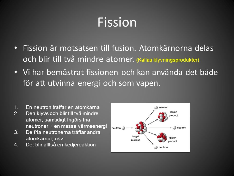 Fission Fission är motsatsen till fusion. Atomkärnorna delas och blir till två mindre atomer.