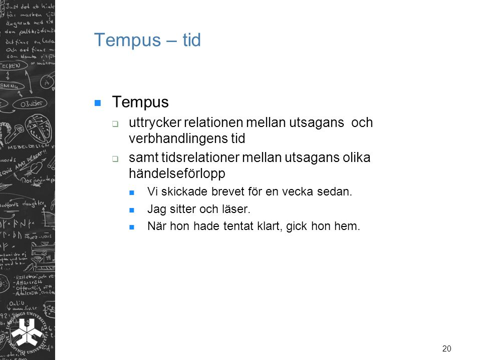 Tempus – tid Tempus. uttrycker relationen mellan utsagans och verbhandlingens tid. samt tidsrelationer mellan utsagans olika händelseförlopp.