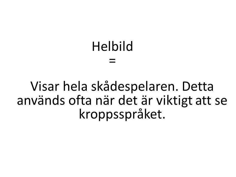 Helbild = Visar hela skådespelaren. Detta används ofta när det är viktigt att se kroppsspråket.