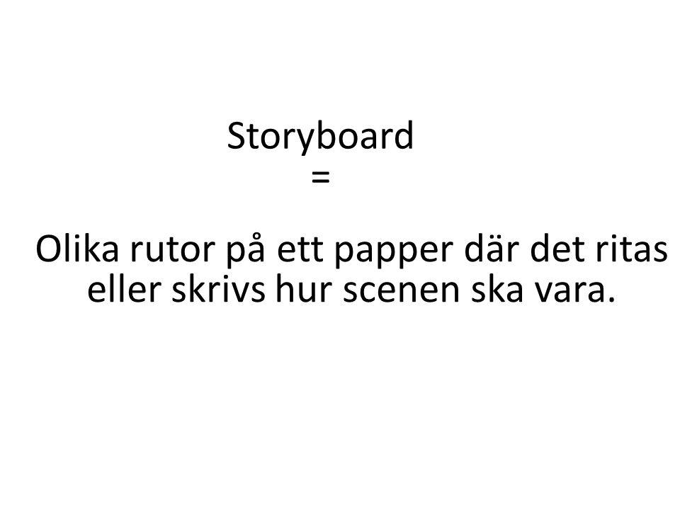 Storyboard = Olika rutor på ett papper där det ritas eller skrivs hur scenen ska vara.