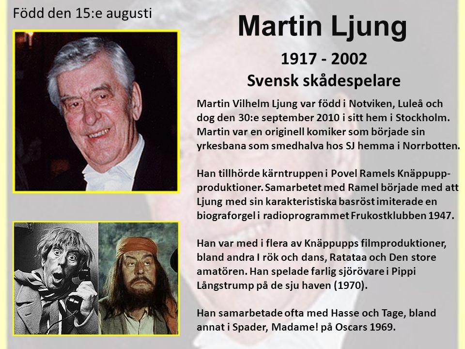 Martin Ljung 1917 - 2002 Svensk skådespelare Född den 15:e augusti