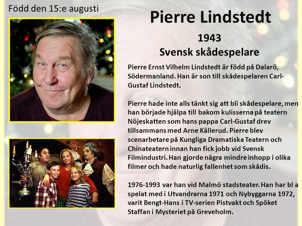 Pierre Lindstedt 1943 Svensk skådespelare Född den 15:e augusti