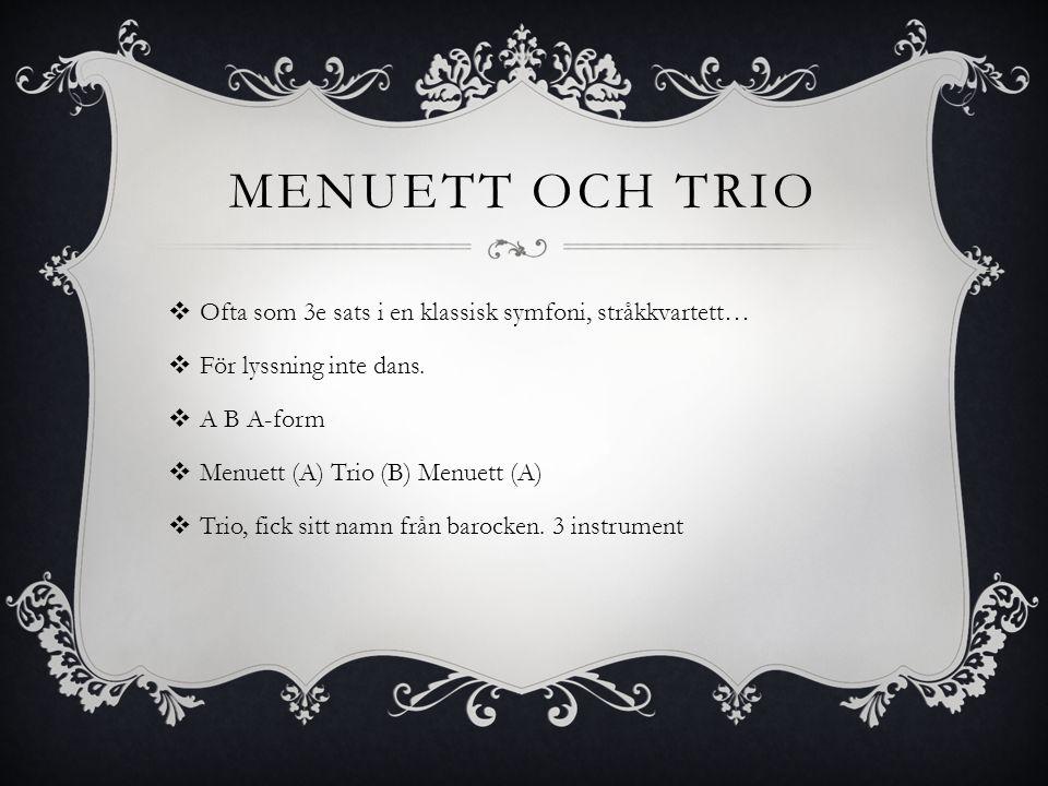 Menuett och trio Ofta som 3e sats i en klassisk symfoni, stråkkvartett… För lyssning inte dans. A B A-form.