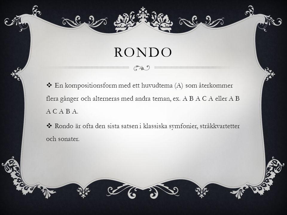 rondo En kompositionsform med ett huvudtema (A) som återkommer flera gånger och alterneras med andra teman, ex. A B A C A eller A B A C A B A.