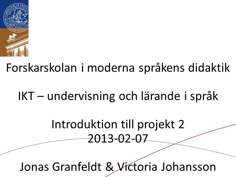 Forskarskolan i moderna språkens didaktik IKT – undervisning och lärande i språk Introduktion till projekt 2 2013-02-07 Jonas Granfeldt & Victoria Johansson