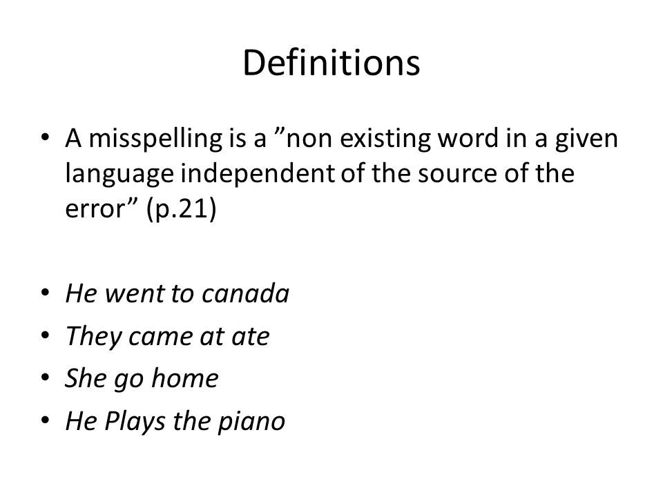 Definitions A misspelling is a non existing word in a given language independent of the source of the error (p.21)
