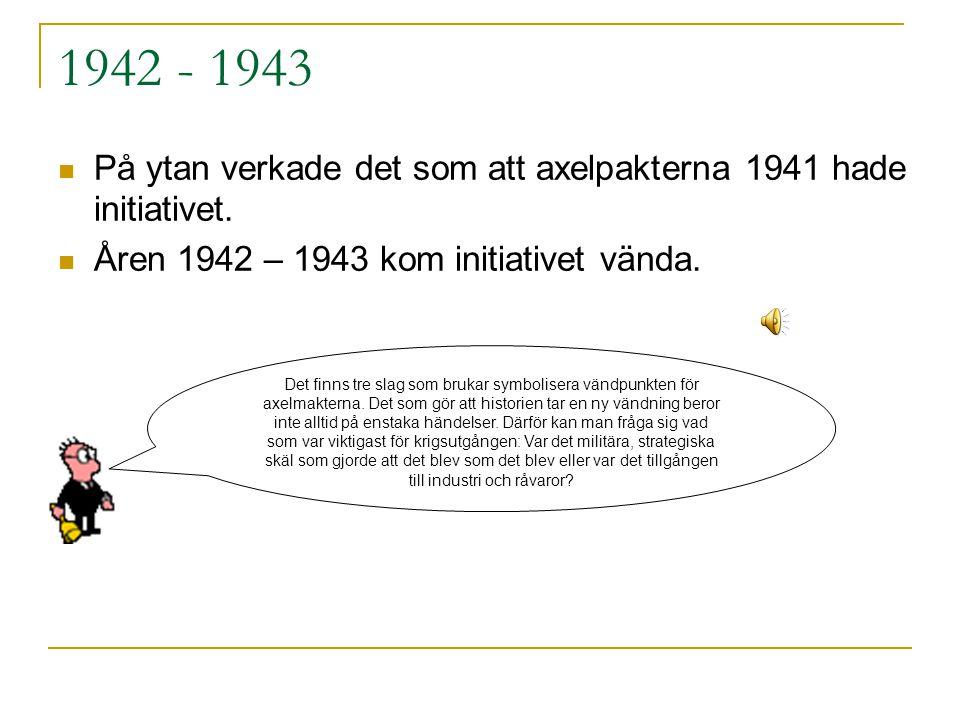 1942 - 1943 På ytan verkade det som att axelpakterna 1941 hade initiativet. Åren 1942 – 1943 kom initiativet vända.