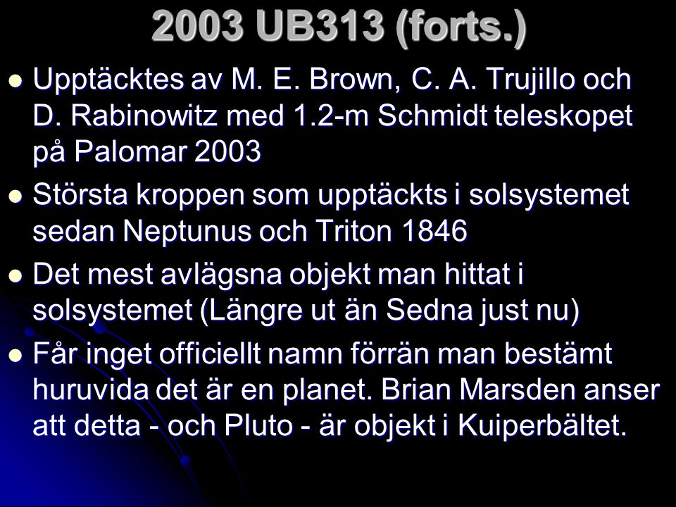 2003 UB313 (forts.) Upptäcktes av M. E. Brown, C. A. Trujillo och D. Rabinowitz med 1.2-m Schmidt teleskopet på Palomar 2003.