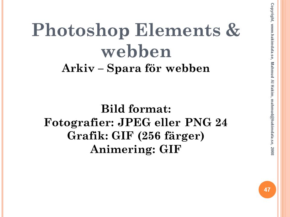 Photoshop Elements & webben Arkiv – Spara för webben Bild format: Fotografier: JPEG eller PNG 24 Grafik: GIF (256 färger) Animering: GIF