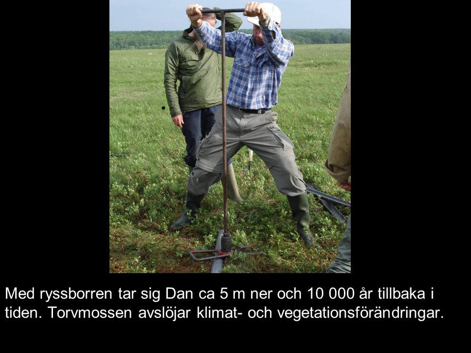 Med ryssborren tar sig Dan ca 5 m ner och 10 000 år tillbaka i tiden