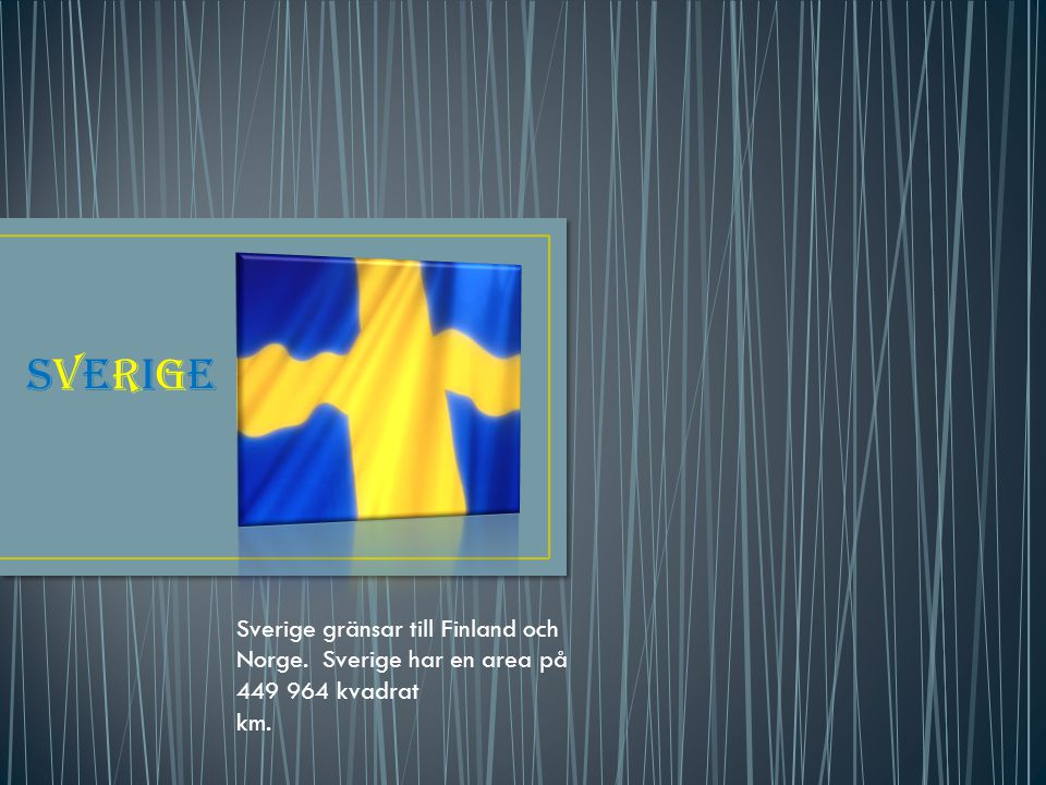 SVERIGE Sverige gränsar till Finland och Norge. Sverige har en area på 449 964 kvadrat km.