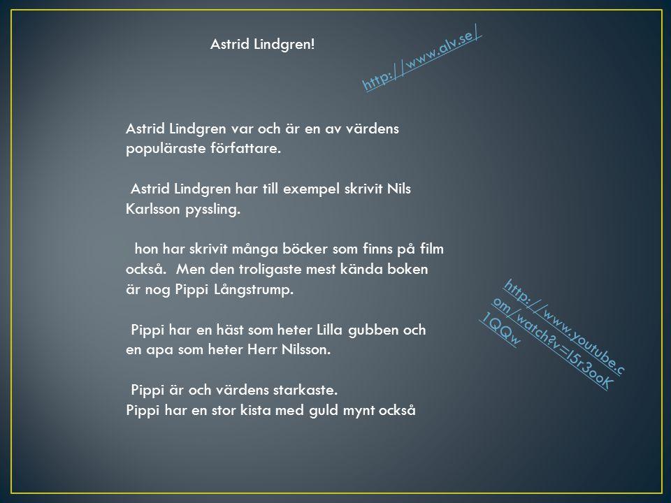 Astrid Lindgren! http://www.alv.se/ Astrid Lindgren var och är en av värdens populäraste författare.