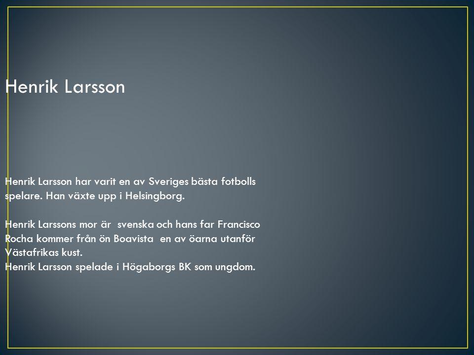 Henrik Larsson Henrik Larsson har varit en av Sveriges bästa fotbolls spelare. Han växte upp i Helsingborg.