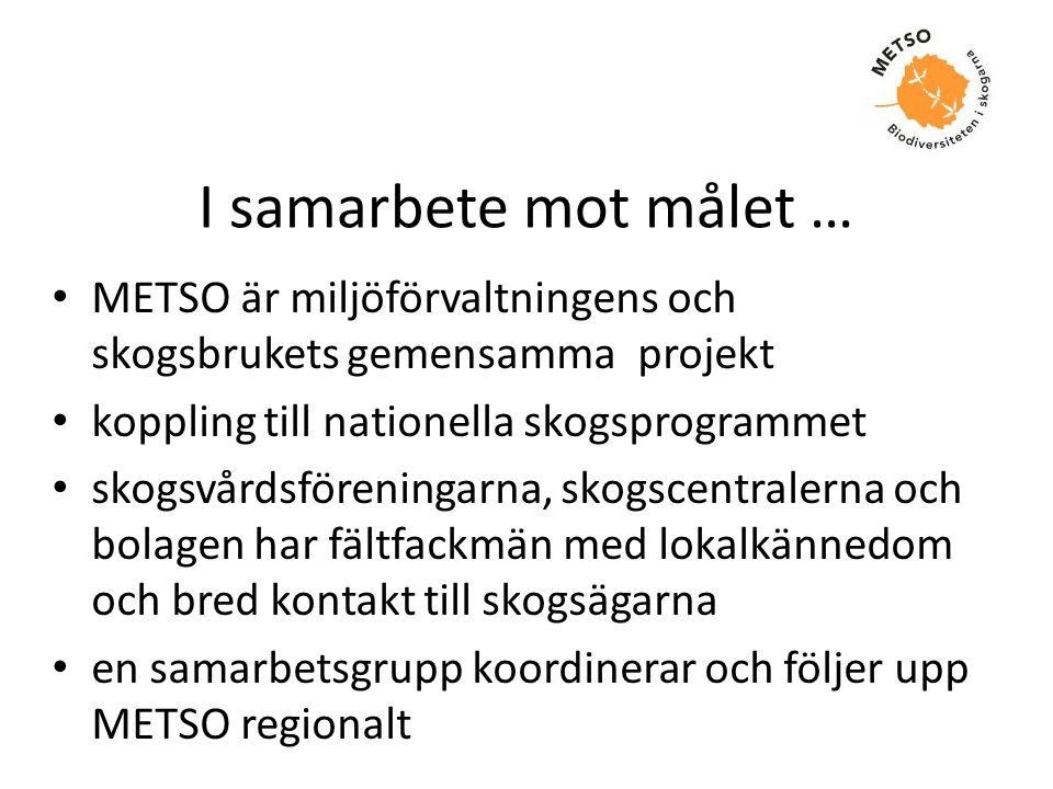 I samarbete mot målet … METSO är miljöförvaltningens och skogsbrukets gemensamma projekt. koppling till nationella skogsprogrammet.
