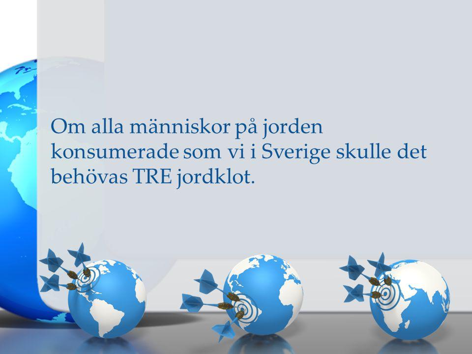 Om alla människor på jorden konsumerade som vi i Sverige skulle det behövas TRE jordklot.